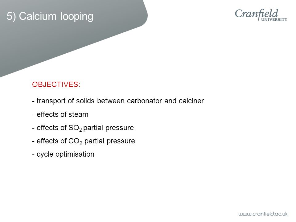 - transport of solids between carbonator and calciner - effects of steam - effects of SO 2 partial pressure - effects of CO 2 partial pressure - cycle optimisation OBJECTIVES: 5) Calcium looping