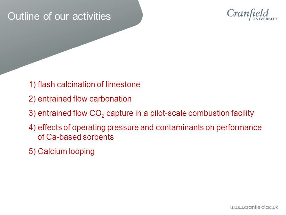 Outline of our activities 1) flash calcination of limestone 2) entrained flow carbonation 3) entrained flow CO 2 capture in a pilot-scale combustion facility 4) effects of operating pressure and contaminants on performance of Ca-based sorbents 5) Calcium looping