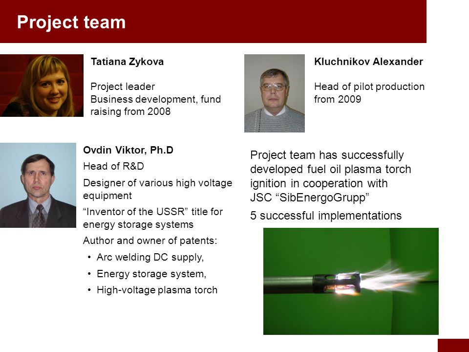 Tatiana Zykova Project leader Business development, fund raising from 2008 Ovdin Viktor, Ph.D Head of R&D Designer of various high voltage equipment Inventor of the USSR title for energy storage systems Author and owner of patents: Arc welding DC supply, Energy storage system, High-voltage plasma torch Kluchnikov Alexander Head of pilot production from 2009 Project team Project team has successfully developed fuel oil plasma torch ignition in cooperation with JSC SibEnergoGrupp 5 successful implementations