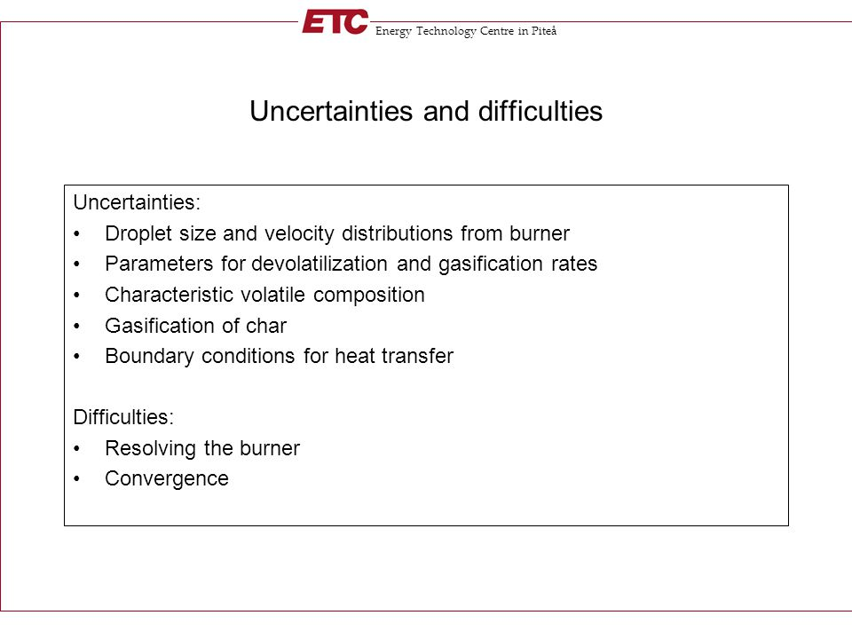 Energy Technology Centre in Piteå Uncertainties and difficulties Uncertainties: Droplet size and velocity distributions from burner Parameters for dev