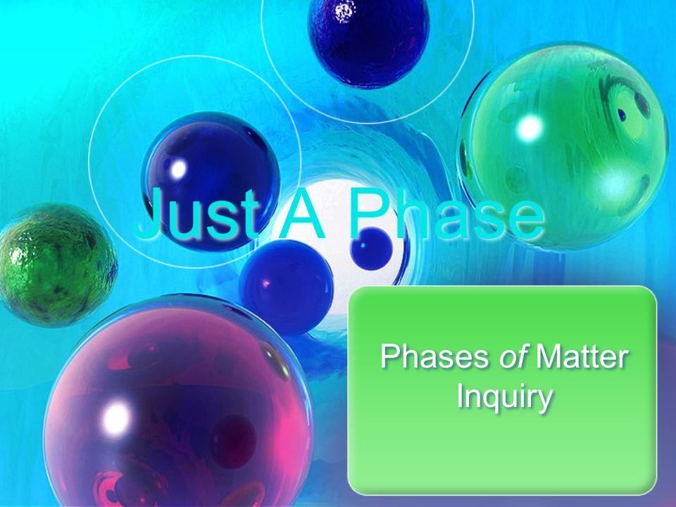 Just a Phase - Inquiry Properties of Matter – page 64 - 65 Read Introduction Getting Started – In your lab group, discuss all of the questions under #1 A – F Complete Getting Started – Read and complete Question #2.