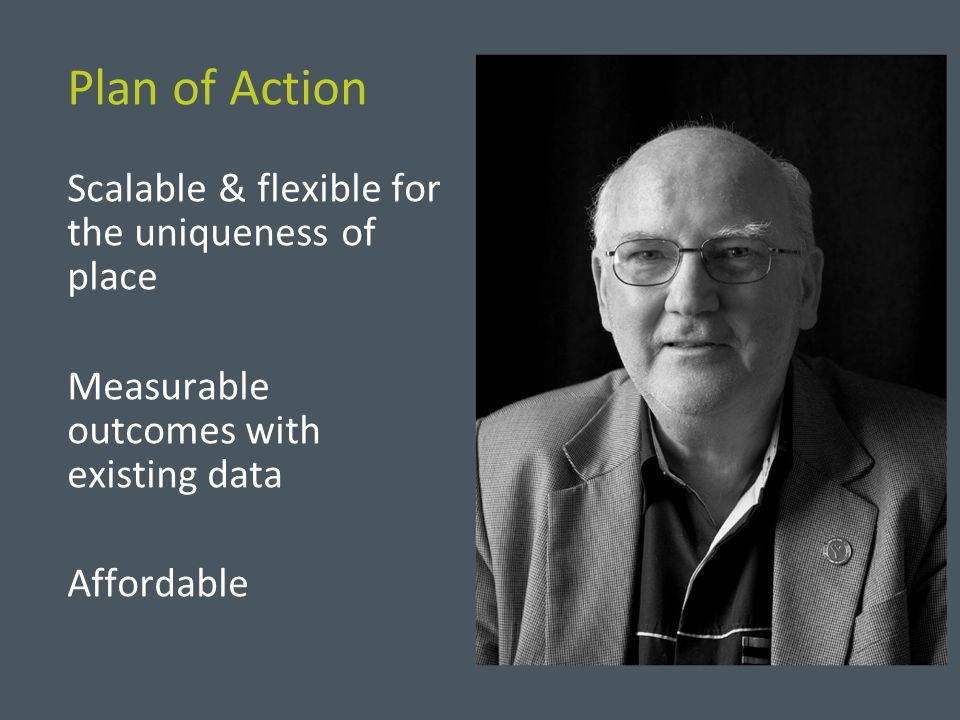 Plan of Action Scalable & flexible for the uniqueness of place Measurable outcomes with existing data Affordable