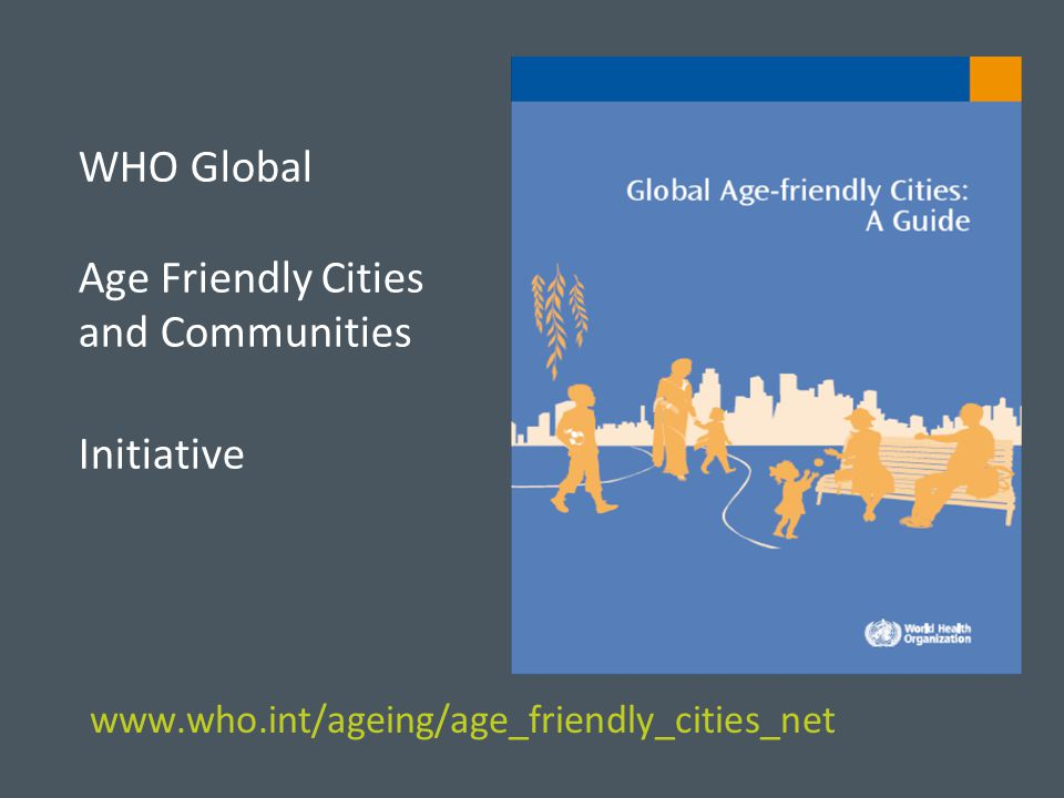 Age-Friendly Collaborating Cities AMERICAS Argentina, La Plata Brazil, Rio de Janeiro Canada, Halifax Canada, Portage La Prairie Canada, Saanich Canada, Sherbrooke Costa Rica, San Jose Jamaica, Kingston Jamaica, Montego Bay Mexico, Cancun Mexico, Mexico City Puerto Rico, Mayaguez Puerto Rico, Ponce USA, New York USA, Portland EUROPE Germany, Ruhr Ireland, Dundalk Italy, Udine Russia, Moscow Russia, Tuymazy Switzerland, Geneva Turkey, Istanbul UK, Edinburgh UK, London AFRICA Kenya, Nairobi SOUTH-EAST ASIA India, New Delhi India, Udaipur WESTERN PACIFIC Australia, Melbourne Australia, Melville China, Shanghai Japan, Himeji Japan, Tokyo EASTERN MEDITERRANEAN Jordan, Amman Lebanon, Tripoli Pakistan, Islamabad Credit: BC Ministry of Health
