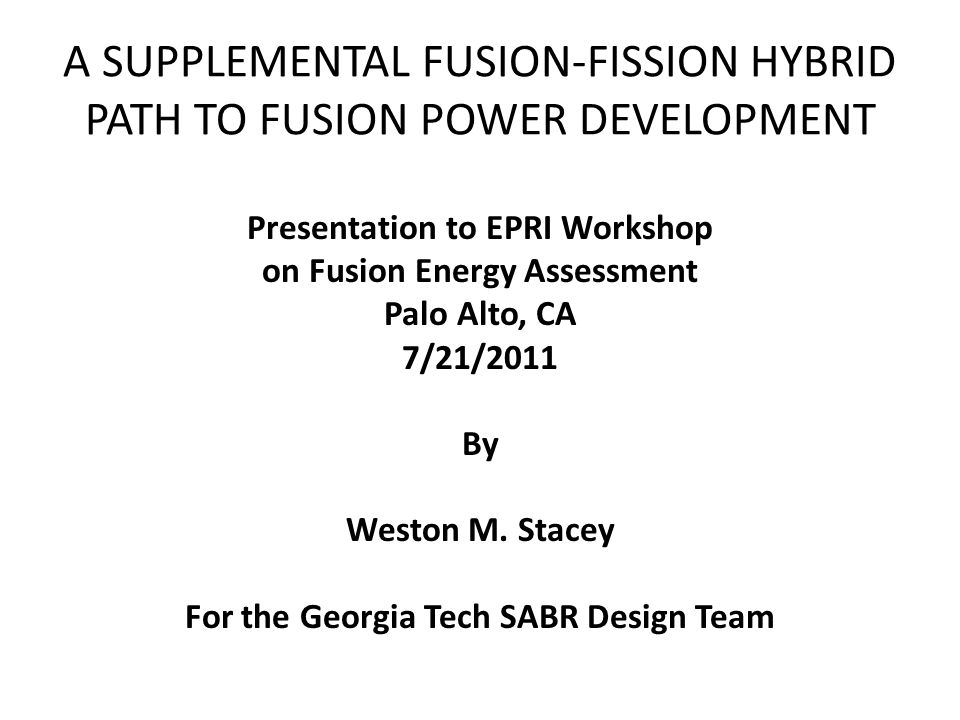 A SUPPLEMENTAL FUSION-FISSION HYBRID PATH TO FUSION POWER DEVELOPMENT Presentation to EPRI Workshop on Fusion Energy Assessment Palo Alto, CA 7/21/2011 By Weston M.