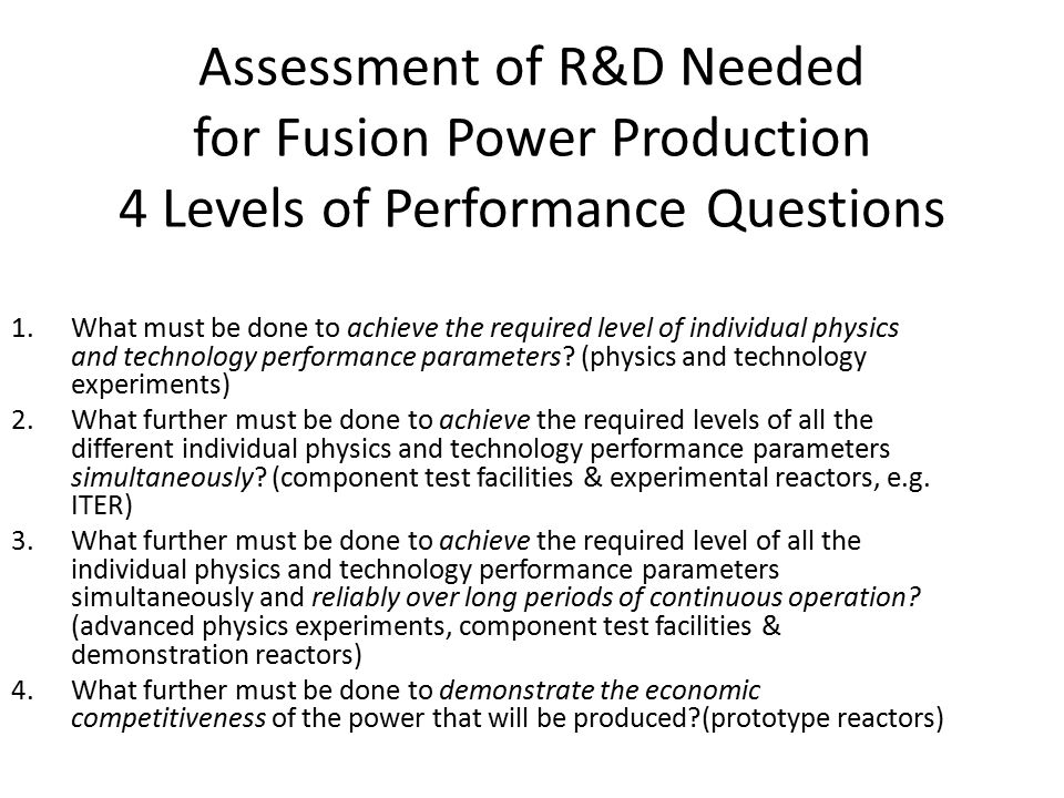 Assessment of R&D Needed for Fusion Power Production 4 Levels of Performance Questions 1.What must be done to achieve the required level of individual physics and technology performance parameters.