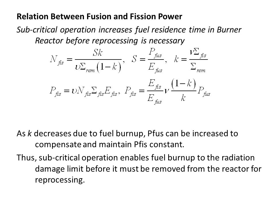 Relation Between Fusion and Fission Power Sub-critical operation increases fuel residence time in Burner Reactor before reprocessing is necessary As k decreases due to fuel burnup, Pfus can be increased to compensate and maintain Pfis constant.
