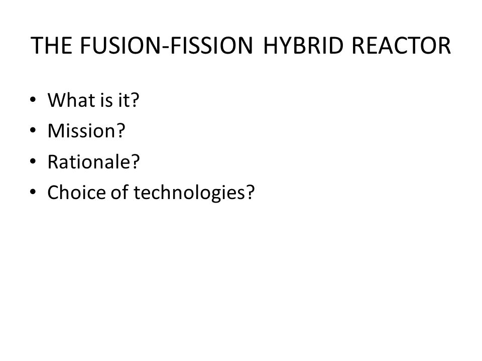 THE FUSION-FISSION HYBRID REACTOR What is it Mission Rationale Choice of technologies