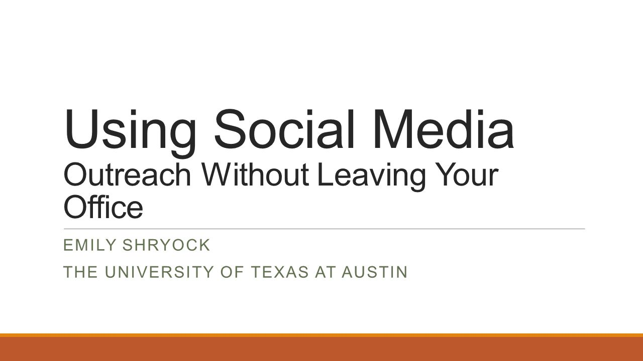 Using Social Media Outreach Without Leaving Your Office EMILY SHRYOCK THE UNIVERSITY OF TEXAS AT AUSTIN