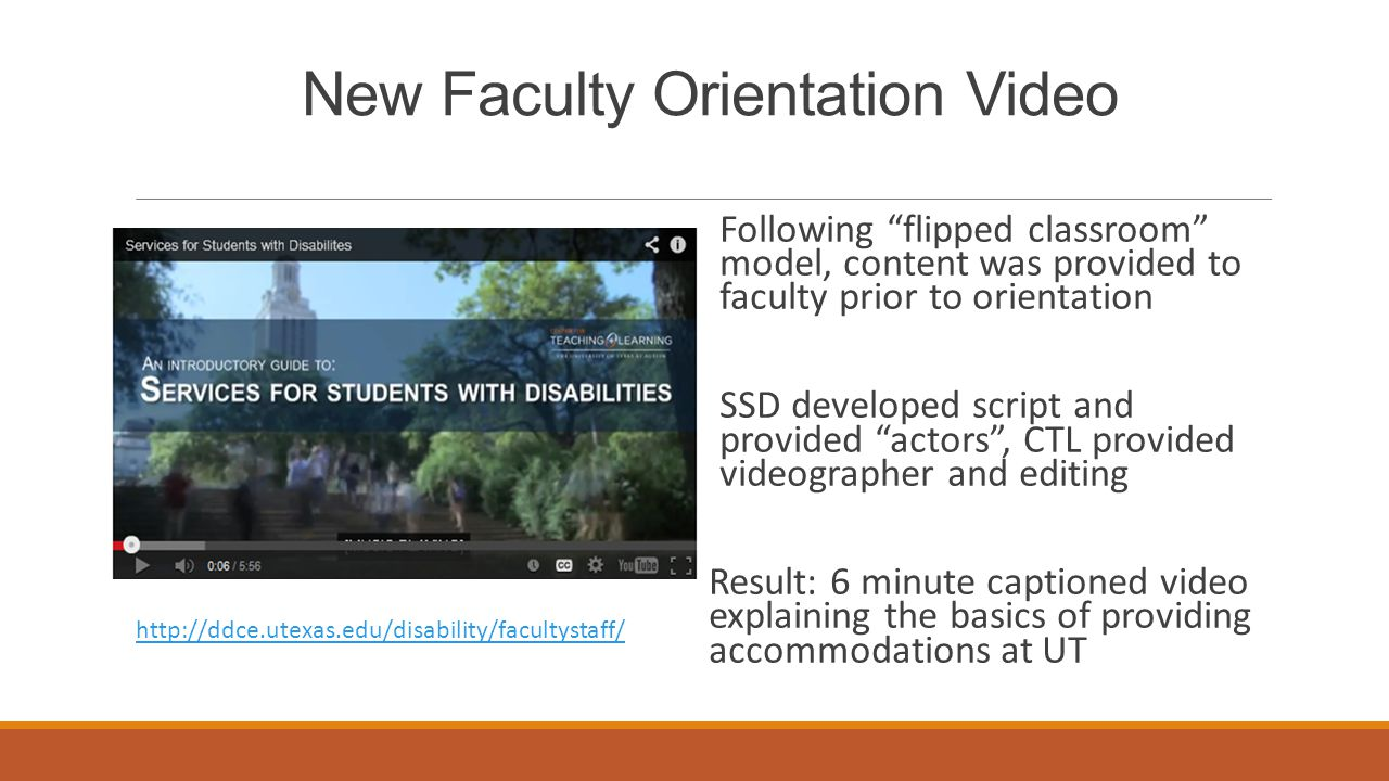 New Faculty Orientation Video Following flipped classroom model, content was provided to faculty prior to orientation SSD developed script and provided actors , CTL provided videographer and editing Result: 6 minute captioned video explaining the basics of providing accommodations at UT http://ddce.utexas.edu/disability/facultystaff/