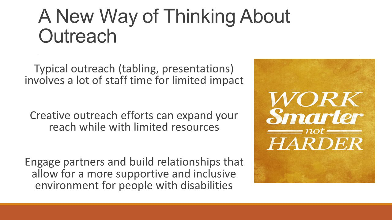 A New Way of Thinking About Outreach Typical outreach (tabling, presentations) involves a lot of staff time for limited impact Creative outreach efforts can expand your reach while with limited resources Engage partners and build relationships that allow for a more supportive and inclusive environment for people with disabilities