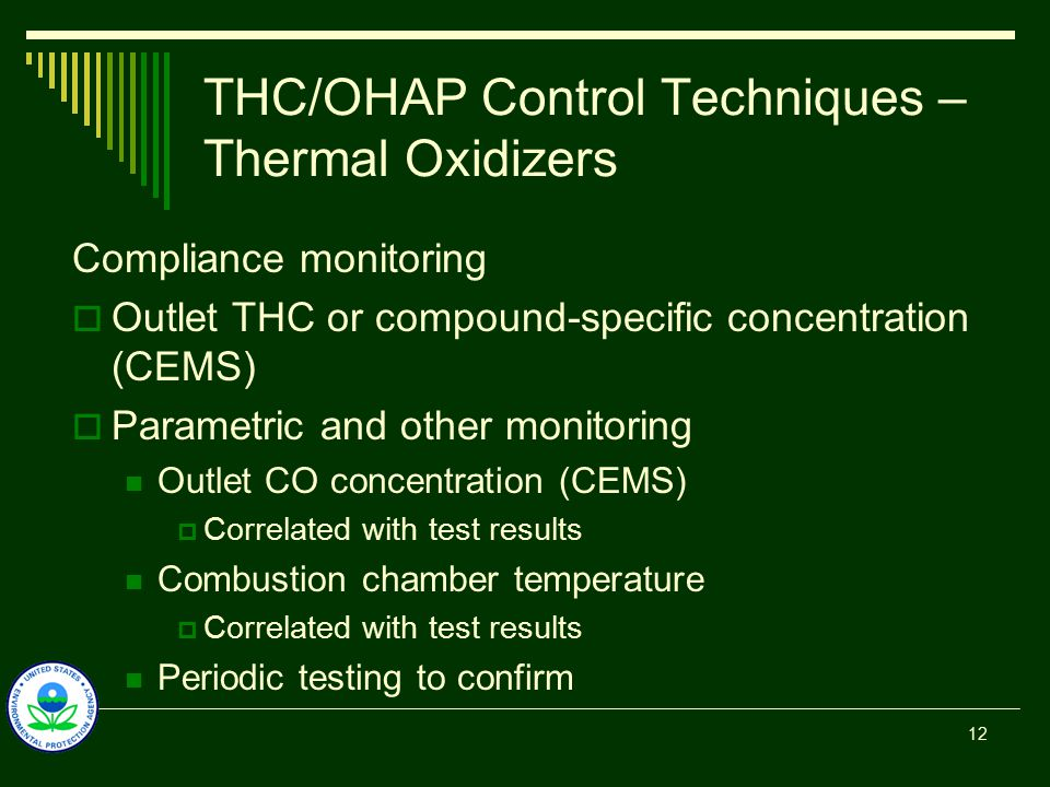 THC/OHAP Control Techniques – Thermal Oxidizers Compliance monitoring  Outlet THC or compound-specific concentration (CEMS)  Parametric and other monitoring Outlet CO concentration (CEMS)  Correlated with test results Combustion chamber temperature  Correlated with test results Periodic testing to confirm 12