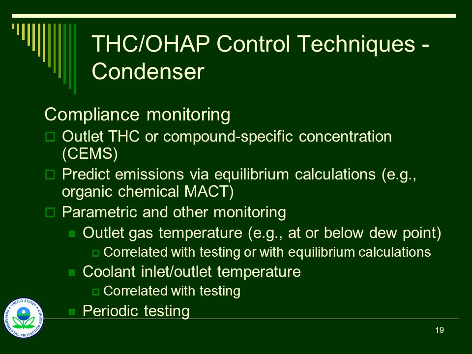 THC/OHAP Control Techniques - Condenser Compliance monitoring  Outlet THC or compound-specific concentration (CEMS)  Predict emissions via equilibrium calculations (e.g., organic chemical MACT)  Parametric and other monitoring Outlet gas temperature (e.g., at or below dew point)  Correlated with testing or with equilibrium calculations Coolant inlet/outlet temperature  Correlated with testing Periodic testing 19