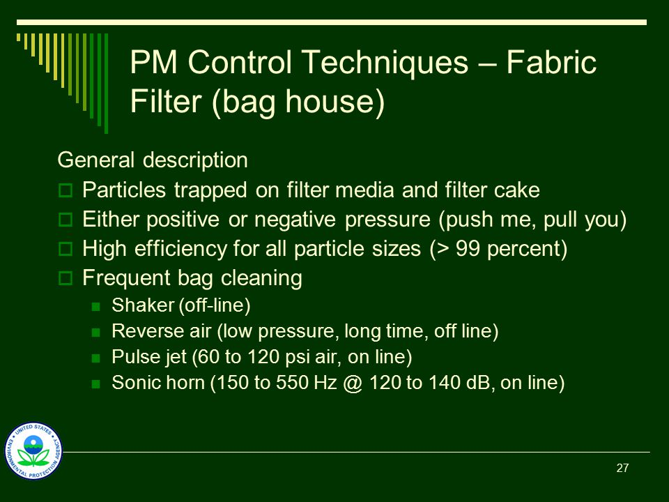 PM Control Techniques – Fabric Filter (bag house) General description  Particles trapped on filter media and filter cake  Either positive or negative pressure (push me, pull you)  High efficiency for all particle sizes (> 99 percent)  Frequent bag cleaning Shaker (off-line) Reverse air (low pressure, long time, off line) Pulse jet (60 to 120 psi air, on line) Sonic horn (150 to 550 Hz @ 120 to 140 dB, on line) 27