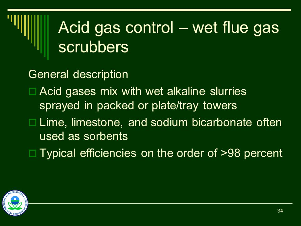 Acid gas control – wet flue gas scrubbers General description  Acid gases mix with wet alkaline slurries sprayed in packed or plate/tray towers  Lime, limestone, and sodium bicarbonate often used as sorbents  Typical efficiencies on the order of >98 percent 34