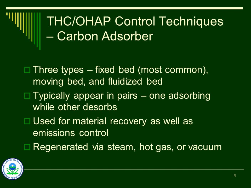 THC/OHAP Control Techniques – Carbon Adsorber  Three types – fixed bed (most common), moving bed, and fluidized bed  Typically appear in pairs – one adsorbing while other desorbs  Used for material recovery as well as emissions control  Regenerated via steam, hot gas, or vacuum 4