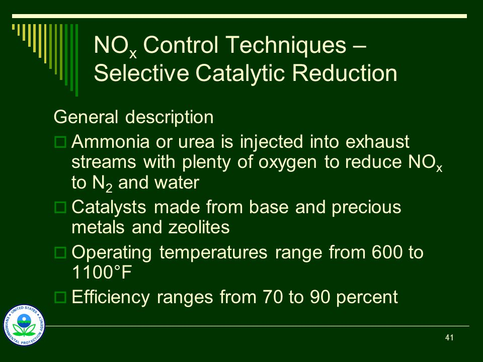 NO x Control Techniques – Selective Catalytic Reduction General description  Ammonia or urea is injected into exhaust streams with plenty of oxygen to reduce NO x to N 2 and water  Catalysts made from base and precious metals and zeolites  Operating temperatures range from 600 to 1100°F  Efficiency ranges from 70 to 90 percent 41