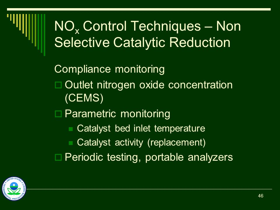 NO x Control Techniques – Non Selective Catalytic Reduction Compliance monitoring  Outlet nitrogen oxide concentration (CEMS)  Parametric monitoring Catalyst bed inlet temperature Catalyst activity (replacement)  Periodic testing, portable analyzers 46