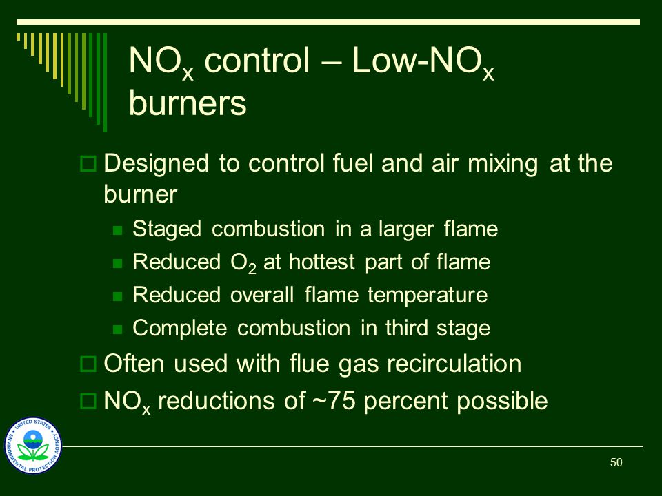 NO x control – Low-NO x burners  Designed to control fuel and air mixing at the burner Staged combustion in a larger flame Reduced O 2 at hottest part of flame Reduced overall flame temperature Complete combustion in third stage  Often used with flue gas recirculation  NO x reductions of ~75 percent possible 50