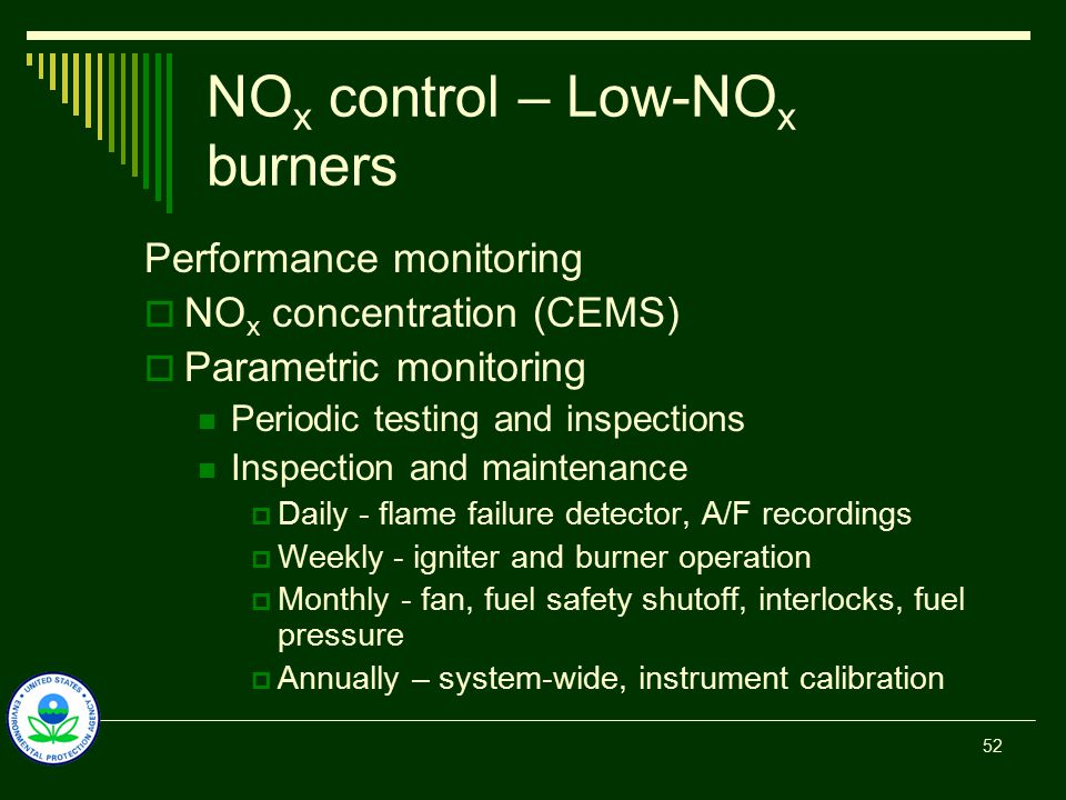 NO x control – Low-NO x burners Performance monitoring  NO x concentration (CEMS)  Parametric monitoring Periodic testing and inspections Inspection and maintenance  Daily - flame failure detector, A/F recordings  Weekly - igniter and burner operation  Monthly - fan, fuel safety shutoff, interlocks, fuel pressure  Annually – system-wide, instrument calibration 52