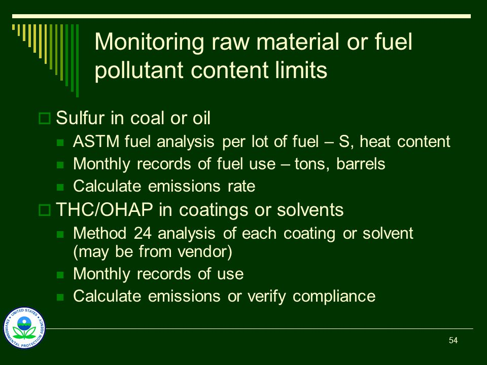 Monitoring raw material or fuel pollutant content limits  Sulfur in coal or oil ASTM fuel analysis per lot of fuel – S, heat content Monthly records of fuel use – tons, barrels Calculate emissions rate  THC/OHAP in coatings or solvents Method 24 analysis of each coating or solvent (may be from vendor) Monthly records of use Calculate emissions or verify compliance 54