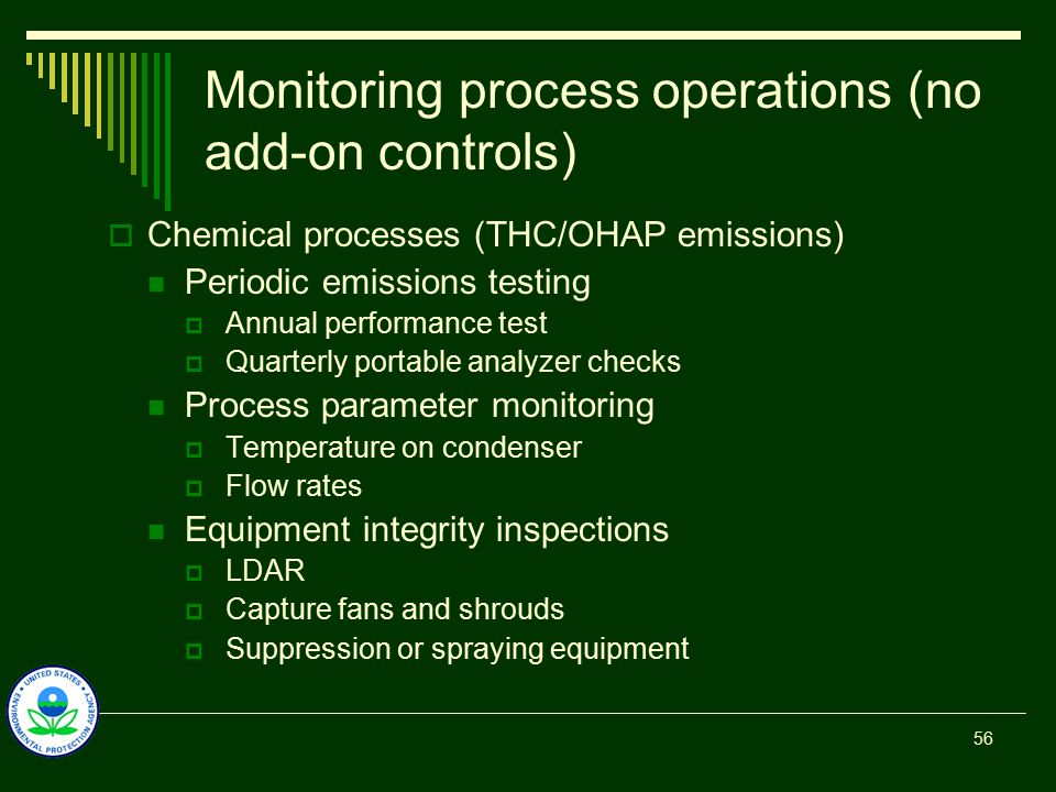 Monitoring process operations (no add-on controls)  Chemical processes (THC/OHAP emissions) Periodic emissions testing  Annual performance test  Quarterly portable analyzer checks Process parameter monitoring  Temperature on condenser  Flow rates Equipment integrity inspections  LDAR  Capture fans and shrouds  Suppression or spraying equipment 56