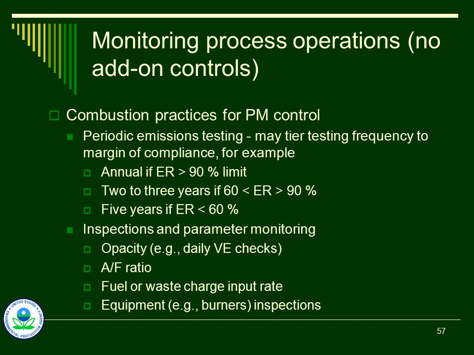Monitoring process operations (no add-on controls)  Combustion practices for PM control Periodic emissions testing - may tier testing frequency to margin of compliance, for example  Annual if ER > 90 % limit  Two to three years if 60 90 %  Five years if ER < 60 % Inspections and parameter monitoring  Opacity (e.g., daily VE checks)  A/F ratio  Fuel or waste charge input rate  Equipment (e.g., burners) inspections 57