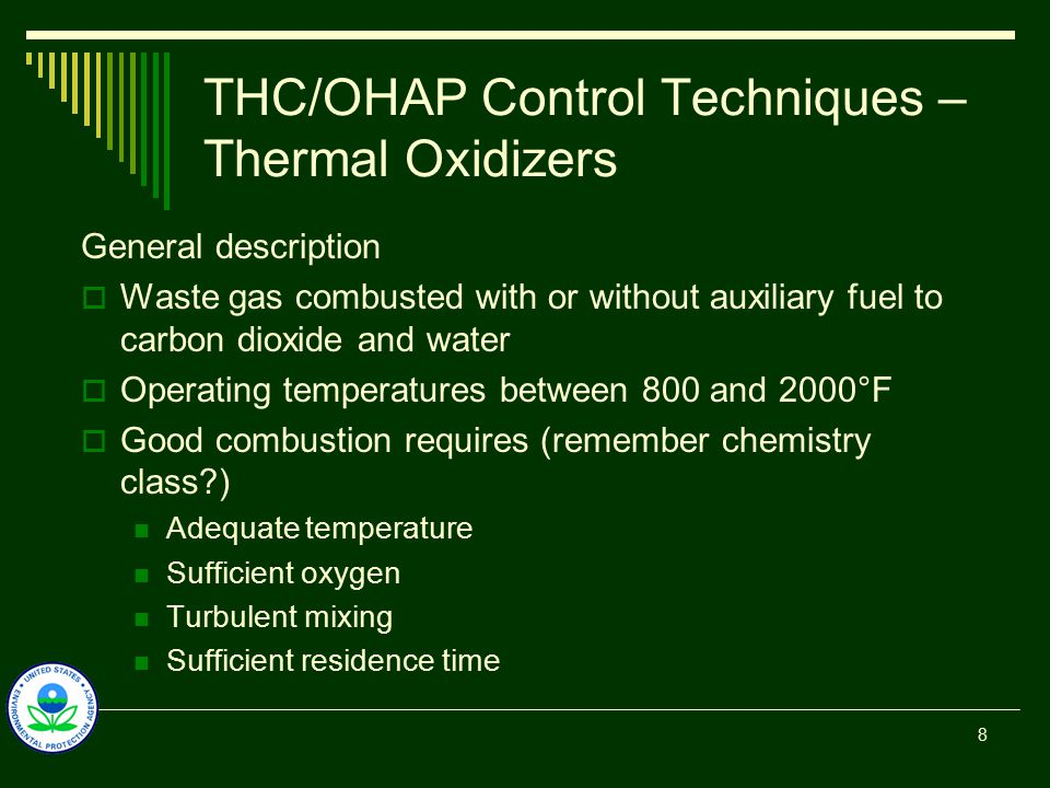 THC/OHAP Control Techniques – Thermal Oxidizers  Two basic types – thermal oxidizer (TO) and regenerative thermal oxidizer (RTO)  After construction, process control limited to temperature and oxygen (air to fuel ratio) concentration  Waste gas has to be heated to autoignition temperature Typically requires auxiliary fuel Can be enhanced with heat recovery exchangers 9
