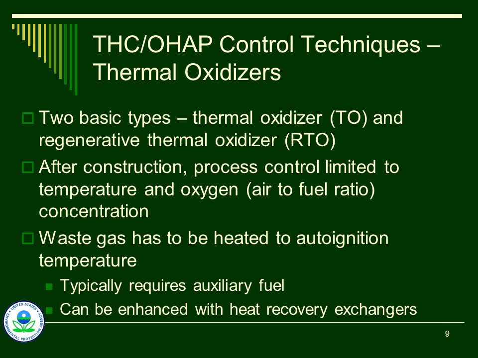 THC/OHAP Control Techniques – Thermal Oxidizers  Two basic types – thermal oxidizer (TO) and regenerative thermal oxidizer (RTO)  After construction, process control limited to temperature and oxygen (air to fuel ratio) concentration  Waste gas has to be heated to autoignition temperature Typically requires auxiliary fuel Can be enhanced with heat recovery exchangers 9