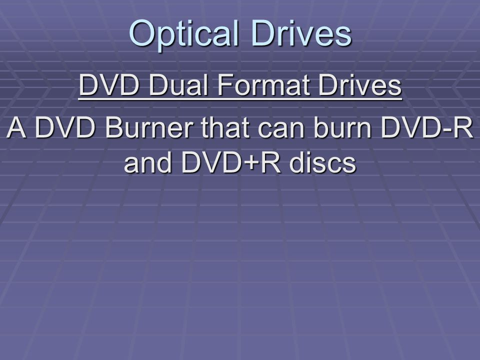 Optical Drives DVD Dual Format Drives A DVD Burner that can burn DVD-R and DVD+R discs