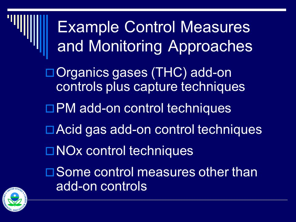 Example Control Measures and Monitoring Approaches  Organics gases (THC) add-on controls plus capture techniques  PM add-on control techniques  Acid gas add-on control techniques  NOx control techniques  Some control measures other than add-on controls