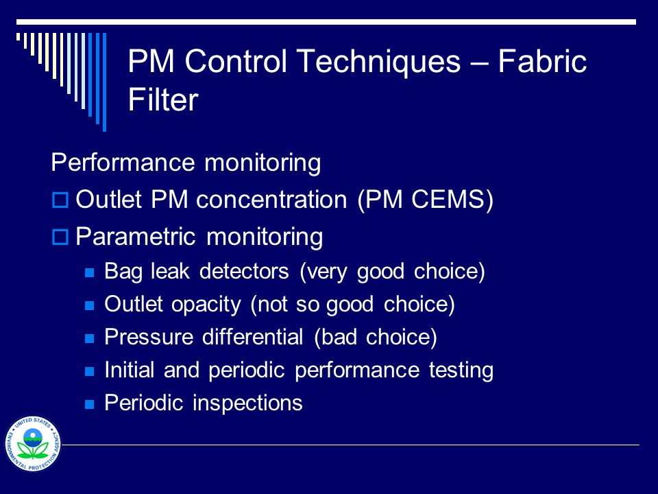 PM Control Techniques – Fabric Filter Performance monitoring  Outlet PM concentration (PM CEMS)  Parametric monitoring Bag leak detectors (very good