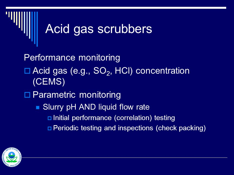 Performance monitoring  Acid gas (e.g., SO 2, HCl) concentration (CEMS)  Parametric monitoring Slurry pH AND liquid flow rate  Initial performance (correlation) testing  Periodic testing and inspections (check packing)