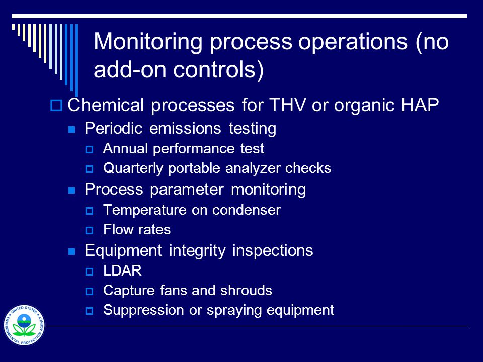 Monitoring process operations (no add-on controls)  Combustion practices for PM control Periodic emissions testing - may tier testing frequency to margin of compliance, for example  Annual if ER > 90 % limit  Two to three years if 60 90 %  Five years if ER < 60 % Inspections and parameter monitoring  Opacity (e.g., daily VE checks)  A/F ratio  Fuel or waste charge input rate  Equipment (e.g., burners) inspections