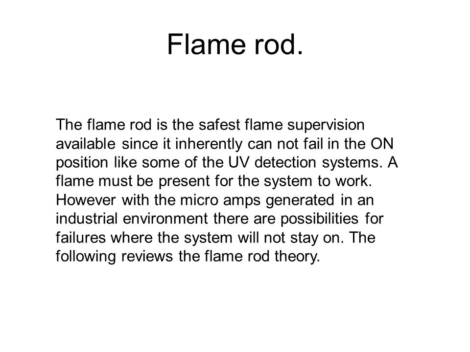 Flame rod. The flame rod is the safest flame supervision available since it inherently can not fail in the ON position like some of the UV detection s