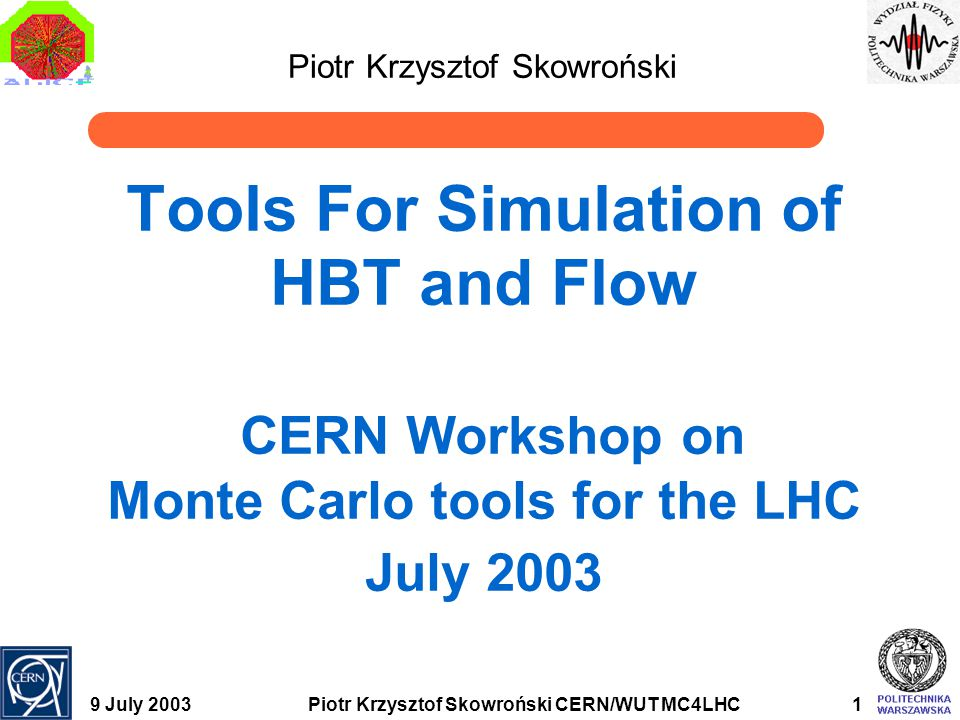 9 July 2003Piotr Krzysztof Skowroński CERN/WUT MC4LHC2 Introduction - HBT Hanburry-Brown and Twiss (HBT) interferometry  Technique developed in astrophysics for star diameter measuremant  Bases on Bose-Einstein symmetrization which leads to correlation function (CF) enhancement for particles with close momenta  Width of the correlation enhancemant and uncertainty relation allows to estimate size of the source
