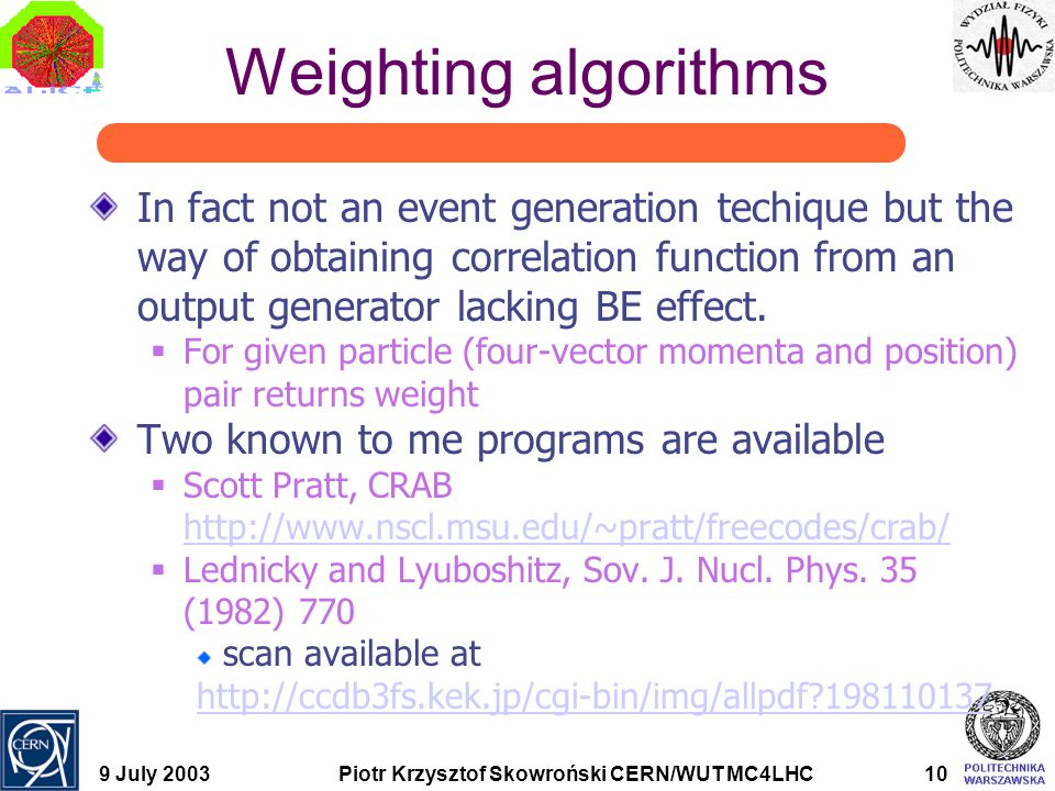 9 July 2003Piotr Krzysztof Skowroński CERN/WUT MC4LHC10 Weighting algorithms In fact not an event generation techique but the way of obtaining correlation function from an output generator lacking BE effect.