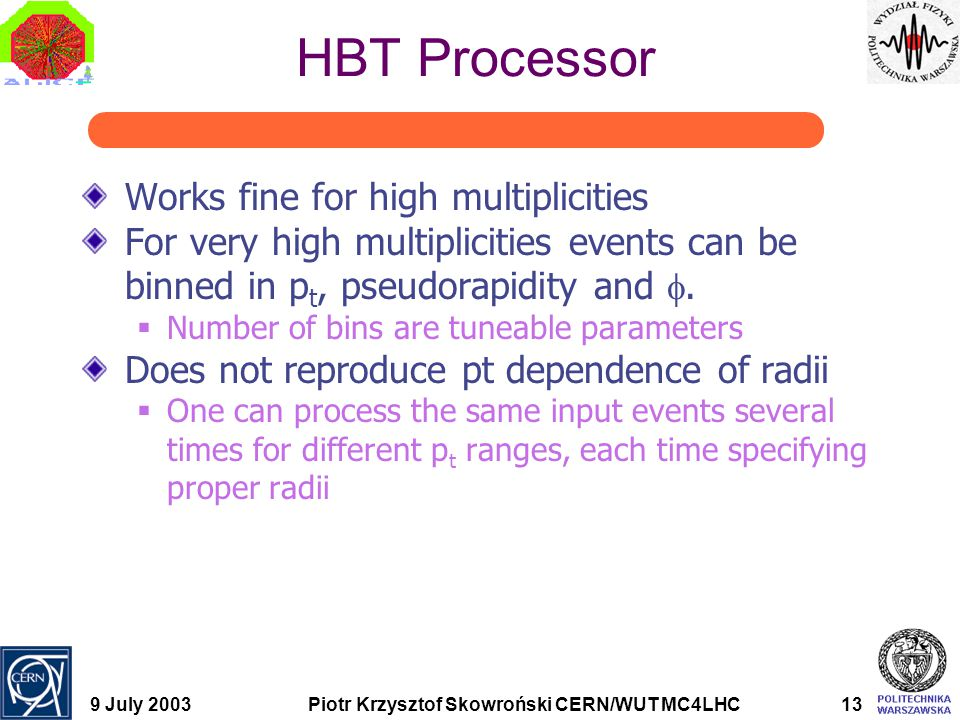 9 July 2003Piotr Krzysztof Skowroński CERN/WUT MC4LHC13 HBT Processor Works fine for high multiplicities For very high multiplicities events can be bi