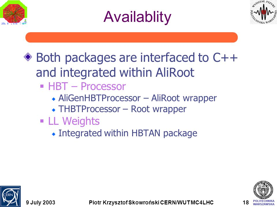 9 July 2003Piotr Krzysztof Skowroński CERN/WUT MC4LHC18 Availablity Both packages are interfaced to C++ and integrated within AliRoot  HBT – Processo
