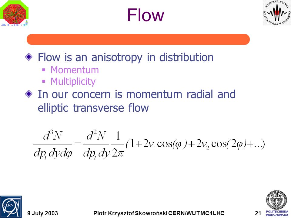 9 July 2003Piotr Krzysztof Skowroński CERN/WUT MC4LHC21 Flow Flow is an anisotropy in distribution  Momentum  Multiplicity In our concern is momentu