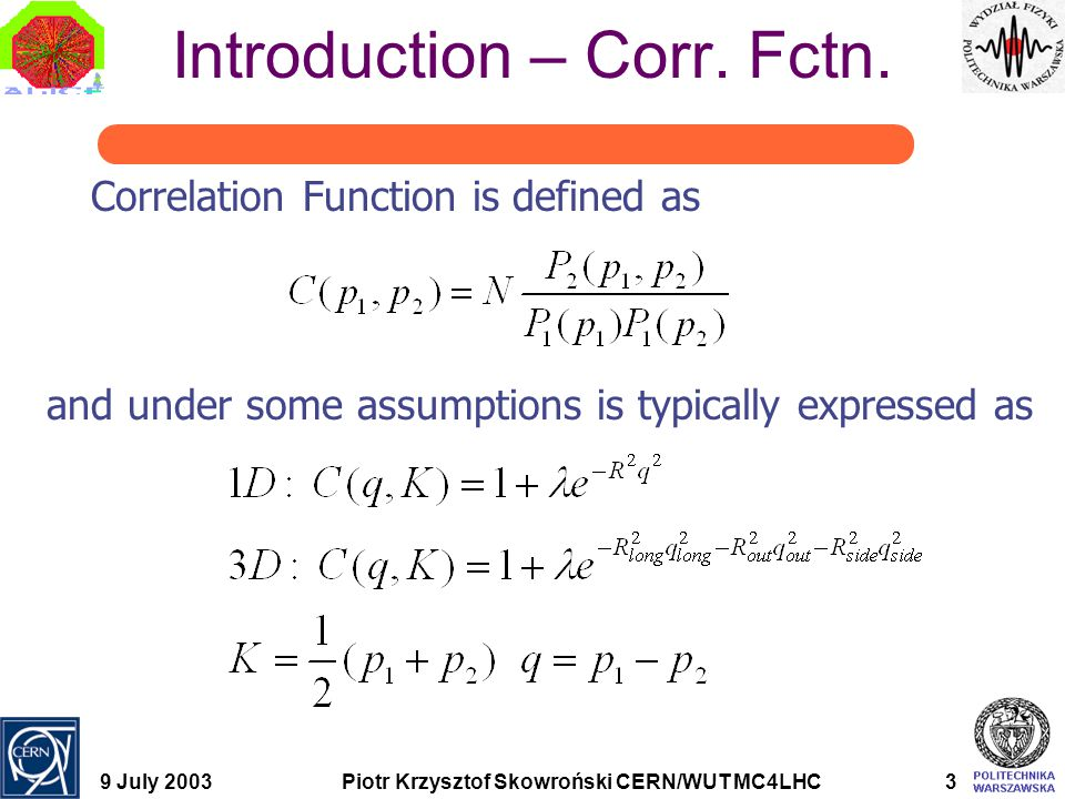 """9 July 2003Piotr Krzysztof Skowroński CERN/WUT MC4LHC14 HBT Processor Coulomb Final State Interactions simulated by convoluting fitted histogram with  Gamov factor  """"NA35 finite source size correction  Pratt/Cramer finite source size correction Strong interactions not taken to the account  Do not work for non-identical particle correlations"""