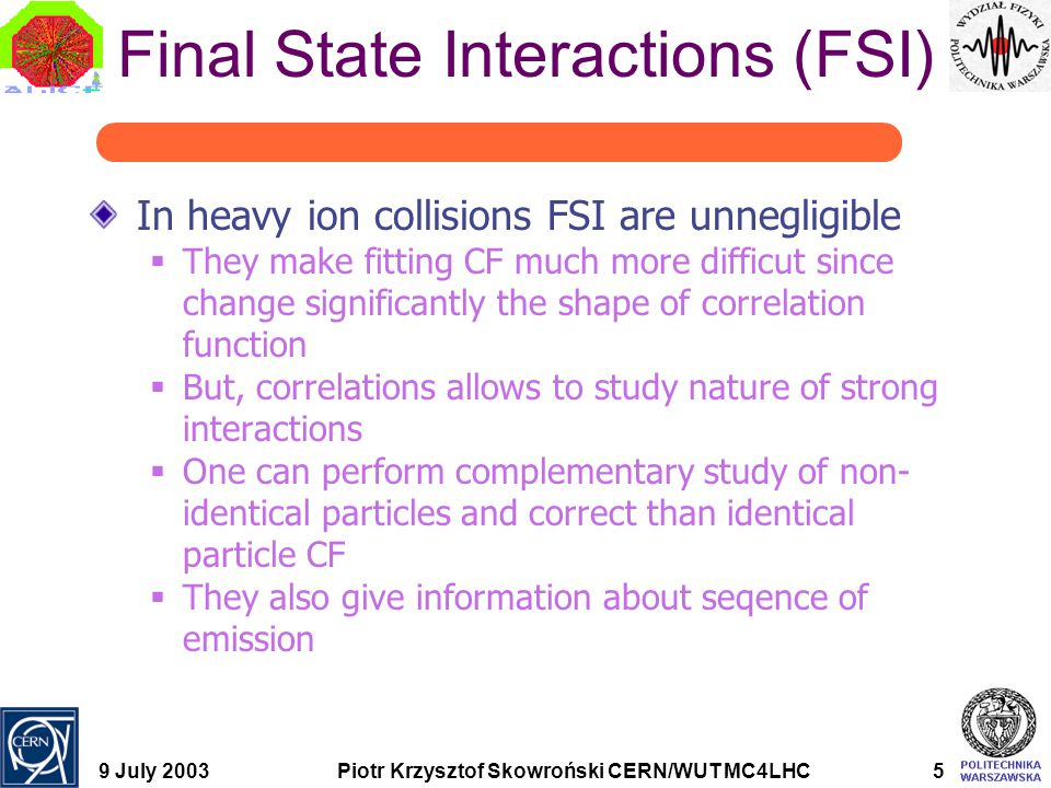 9 July 2003Piotr Krzysztof Skowroński CERN/WUT MC4LHC5 Final State Interactions (FSI) In heavy ion collisions FSI are unnegligible  They make fitting