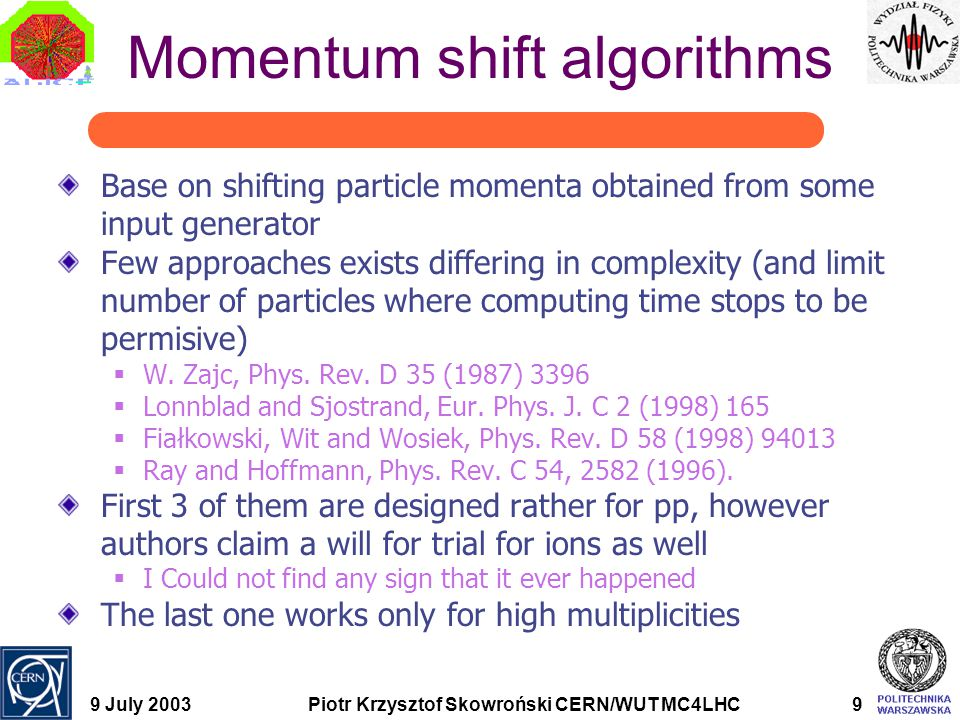 9 July 2003Piotr Krzysztof Skowroński CERN/WUT MC4LHC9 Momentum shift algorithms Base on shifting particle momenta obtained from some input generator Few approaches exists differing in complexity (and limit number of particles where computing time stops to be permisive)  W.
