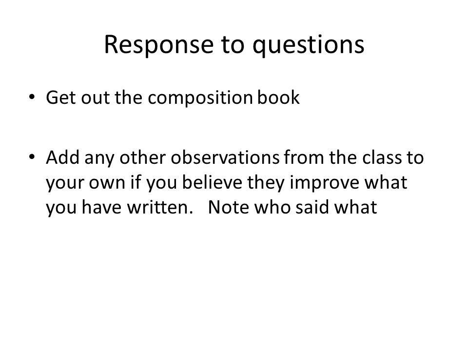 Response to questions Get out the composition book Add any other observations from the class to your own if you believe they improve what you have wri