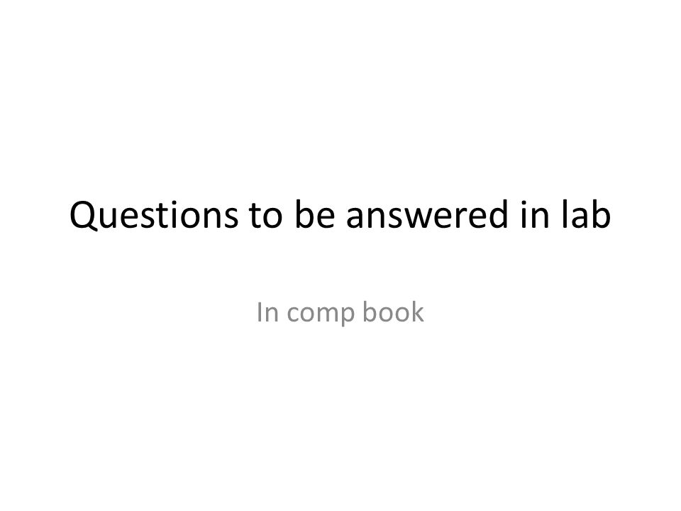 Questions to be answered in lab In comp book