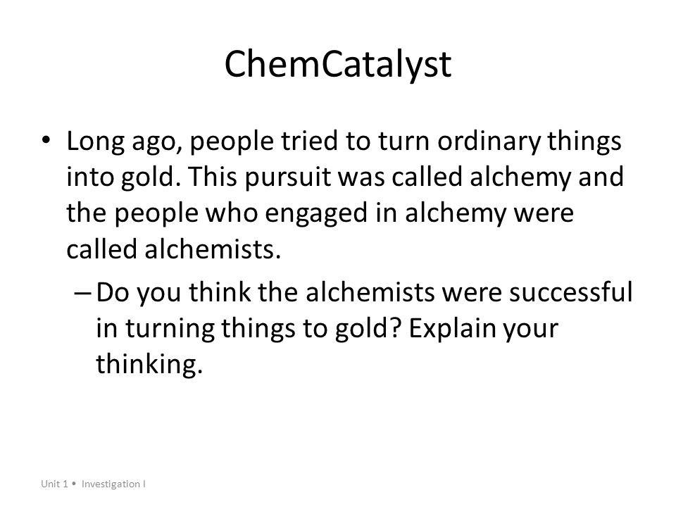 Unit 1 Investigation I ChemCatalyst Long ago, people tried to turn ordinary things into gold. This pursuit was called alchemy and the people who engag