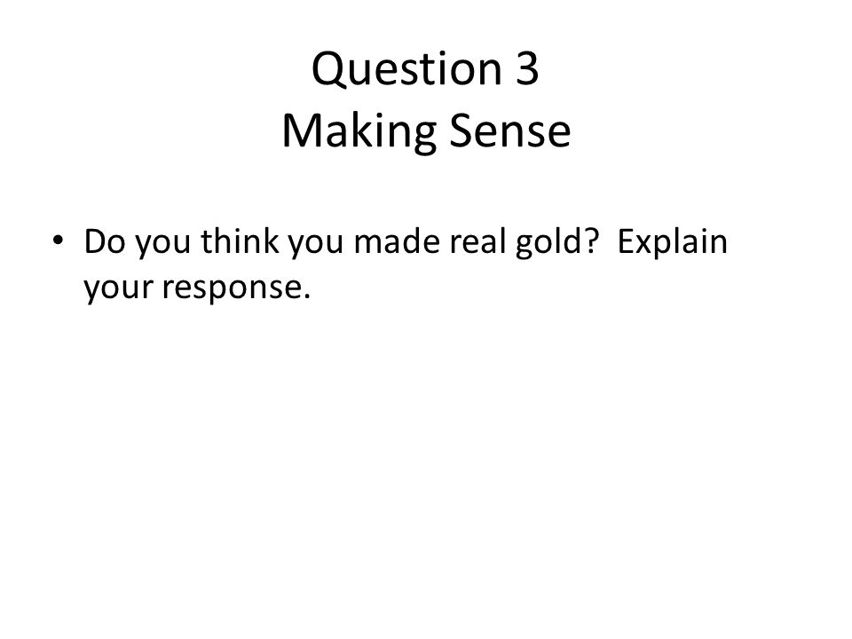 Question 3 Making Sense Do you think you made real gold? Explain your response.