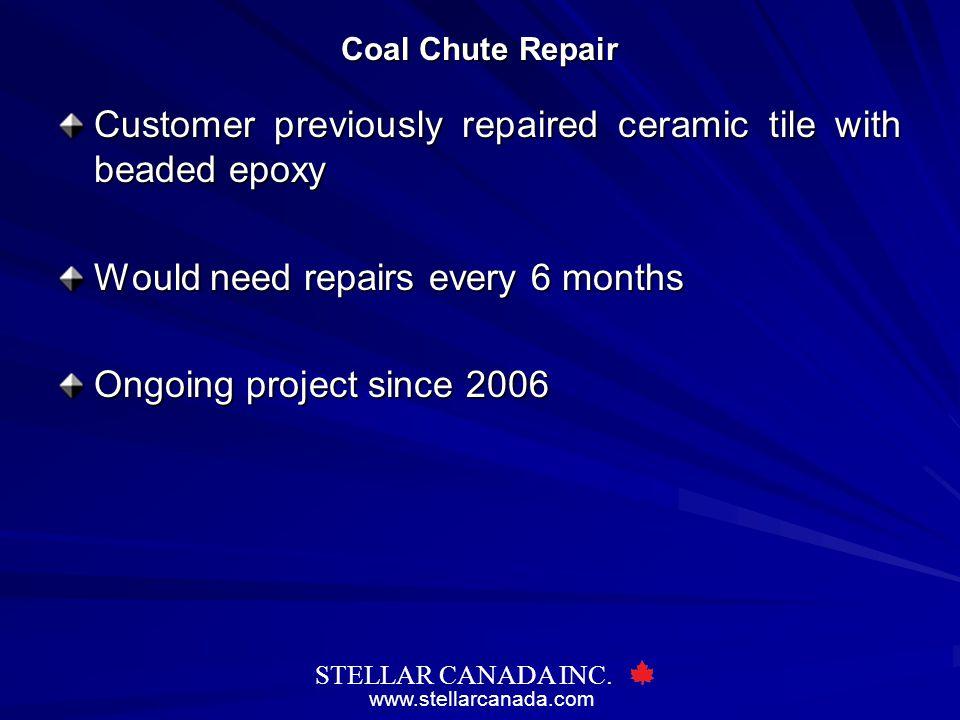 www.stellarcanada.com STELLAR CANADA INC. Coal Chute Repair Customer previously repaired ceramic tile with beaded epoxy Would need repairs every 6 mon