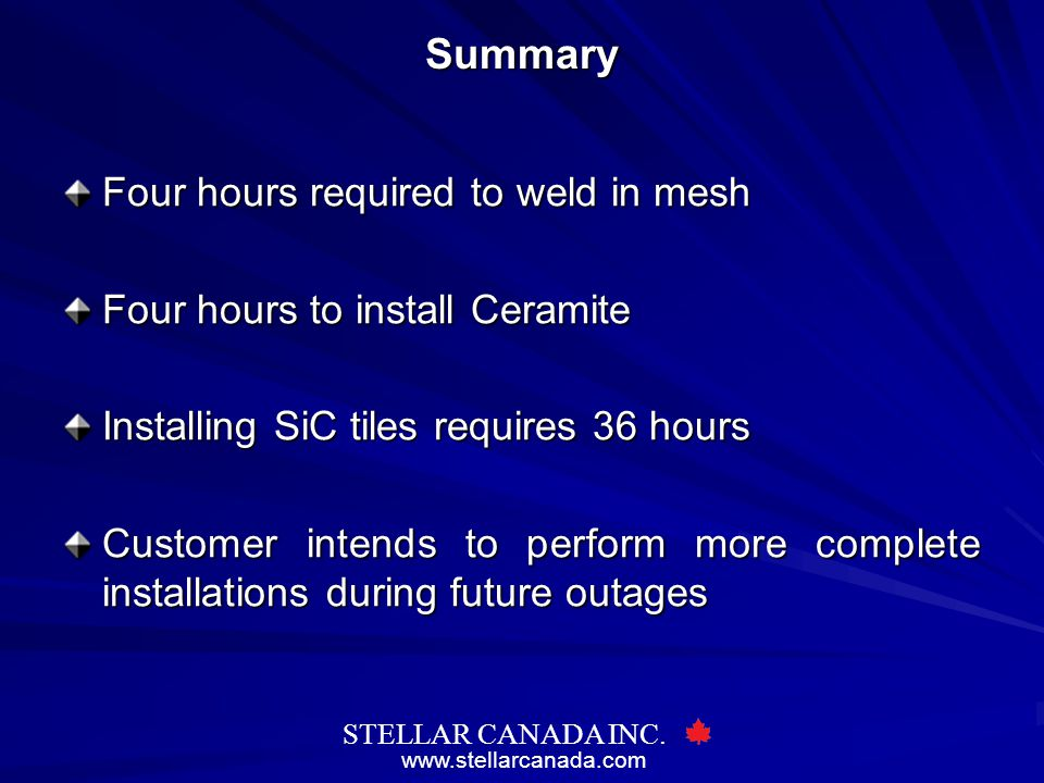 www.stellarcanada.com STELLAR CANADA INC.Summary Four hours required to weld in mesh Four hours to install Ceramite Installing SiC tiles requires 36 hours Customer intends to perform more complete installations during future outages