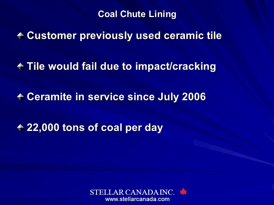 www.stellarcanada.com STELLAR CANADA INC. Coal Chute Lining Customer previously used ceramic tile Tile would fail due to impact/cracking Ceramite in s