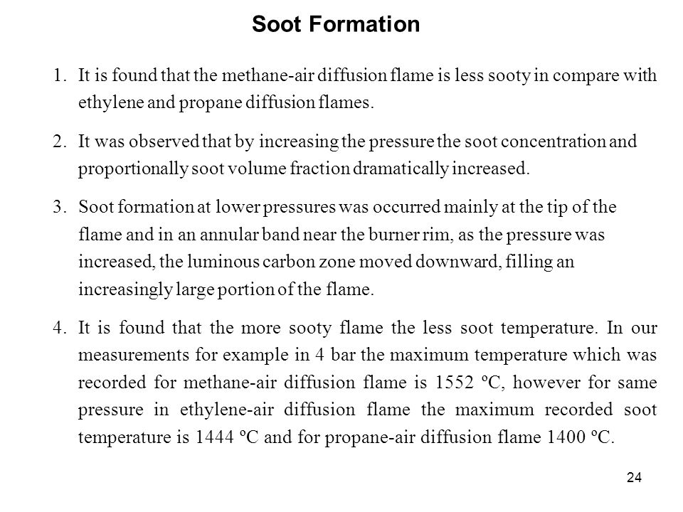 24 Soot Formation 1.It is found that the methane-air diffusion flame is less sooty in compare with ethylene and propane diffusion flames. 2.It was obs